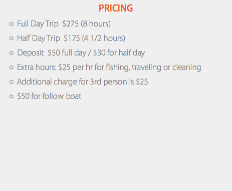Pricing Full Day Trip $275 (8 hours) Half Day Trip $175 (4 1/2 hours) Deposit $50 full day / $30 for half day Extra hours: $25 per hr for fishing, traveling or cleaning Additional charge for 3rd person is $25 $50 for follow boat