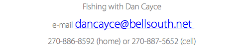 Fishing with Dan Cayce e-mail dancayce@bellsouth.net 270-886-8592 (home) or 270-887-5652 (cell)
