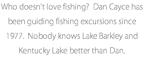 Who doesn't love fishing? Dan Cayce has been guiding fishing excursions since 1977. Nobody knows Lake Barkley and Kentucky Lake better than Dan.